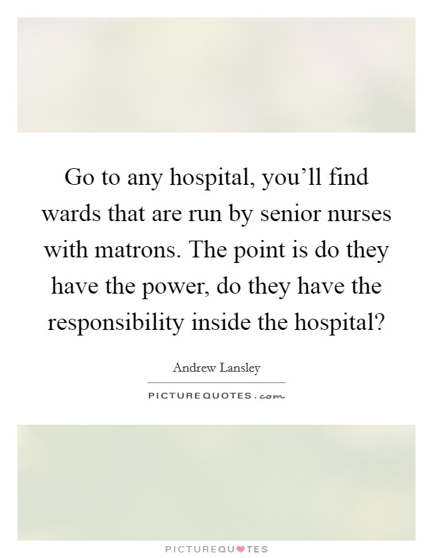 Go to any hospital, you'll find wards that are run by senior nurses with matrons. The point is do they have the power, do they have the responsibility inside the hospital? Picture Quote #1