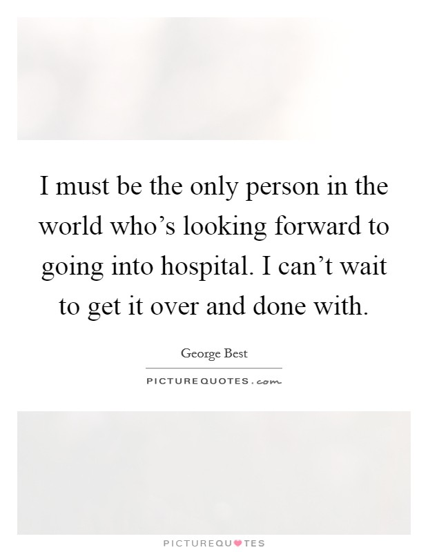 I must be the only person in the world who's looking forward to going into hospital. I can't wait to get it over and done with Picture Quote #1