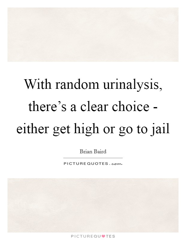 With random urinalysis, there's a clear choice - either get high or go to jail Picture Quote #1
