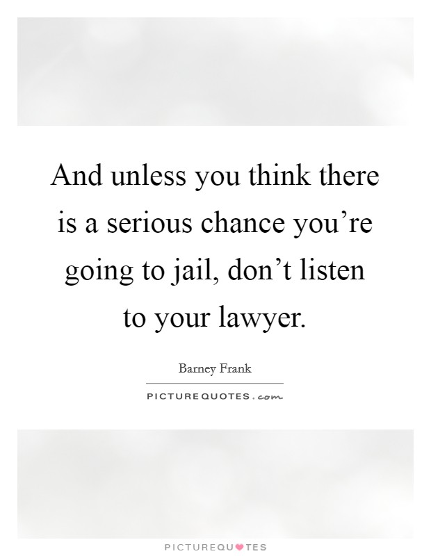 And unless you think there is a serious chance you're going to jail, don't listen to your lawyer Picture Quote #1