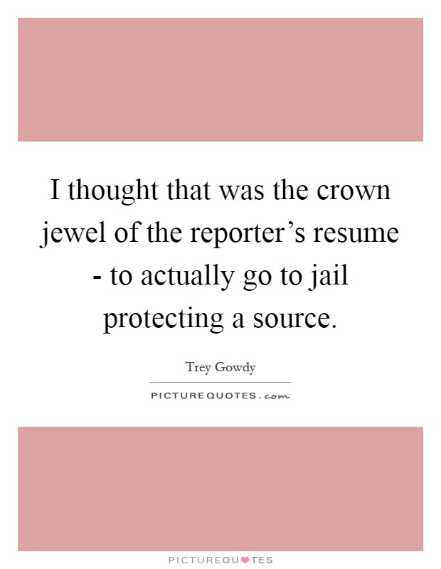 I thought that was the crown jewel of the reporter's resume - to actually go to jail protecting a source Picture Quote #1