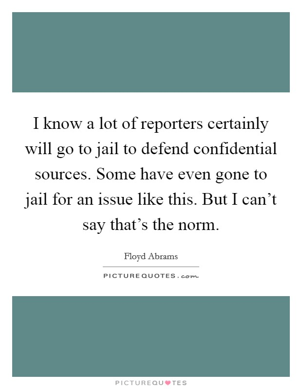 I know a lot of reporters certainly will go to jail to defend confidential sources. Some have even gone to jail for an issue like this. But I can't say that's the norm Picture Quote #1