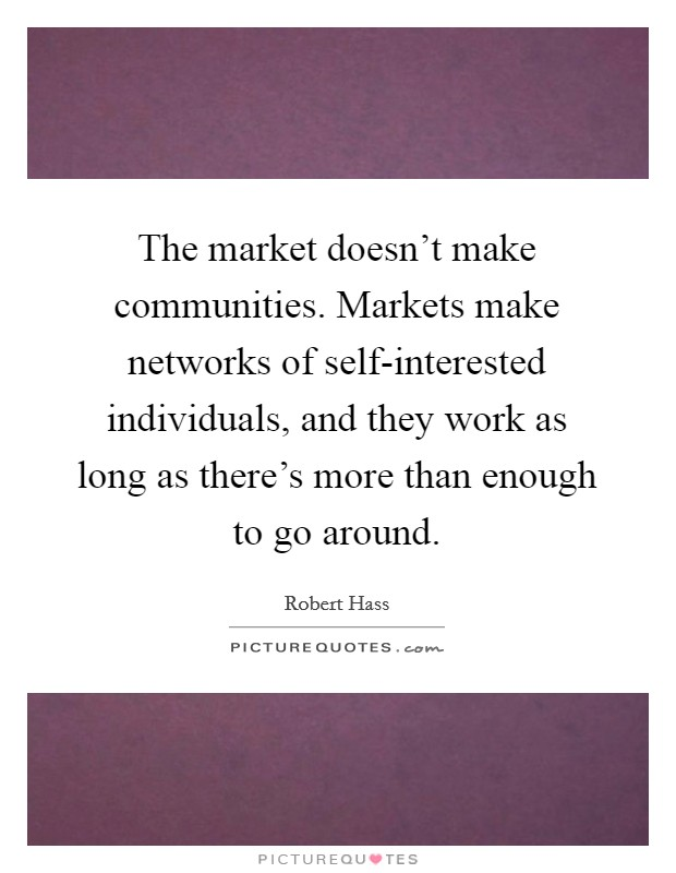 The market doesn't make communities. Markets make networks of self-interested individuals, and they work as long as there's more than enough to go around Picture Quote #1