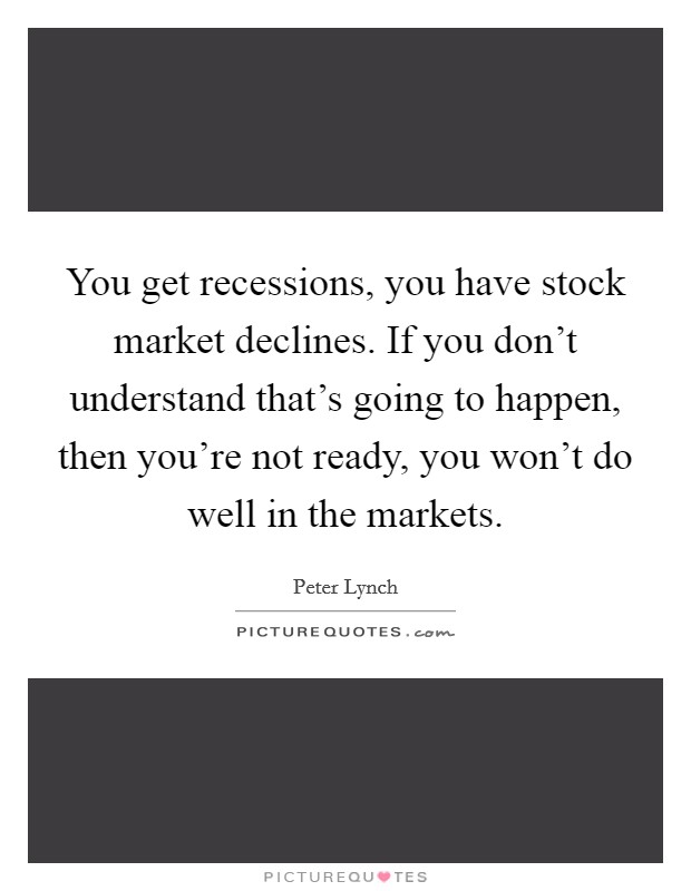 You get recessions, you have stock market declines. If you don't understand that's going to happen, then you're not ready, you won't do well in the markets Picture Quote #1