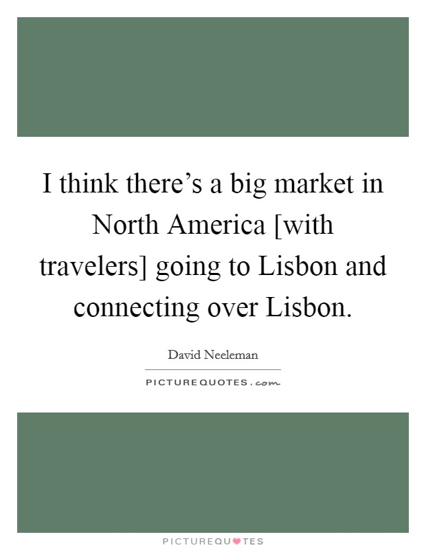 I think there's a big market in North America [with travelers] going to Lisbon and connecting over Lisbon Picture Quote #1