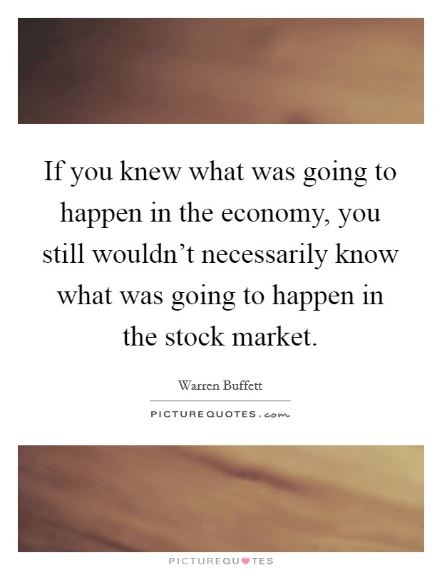 If you knew what was going to happen in the economy, you still wouldn't necessarily know what was going to happen in the stock market Picture Quote #1