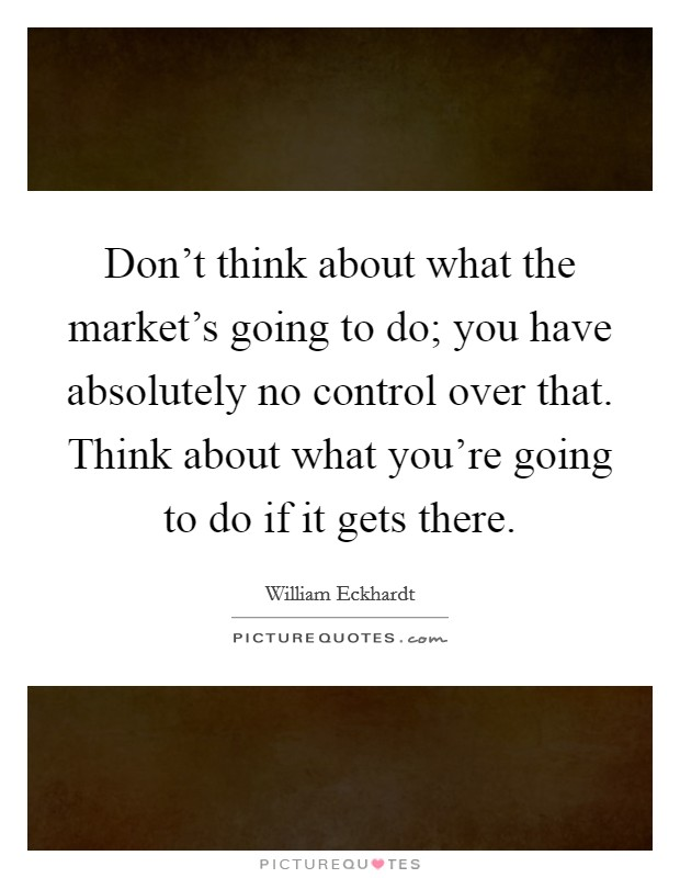 Don't think about what the market's going to do; you have absolutely no control over that. Think about what you're going to do if it gets there Picture Quote #1