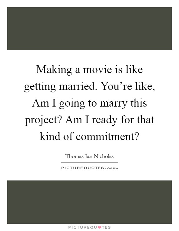 Making a movie is like getting married. You're like, Am I going to marry this project? Am I ready for that kind of commitment? Picture Quote #1