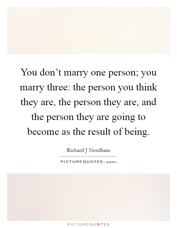 You don't marry one person; you marry three: the person you think they are, the person they are, and the person they are going to become as the result of being Picture Quote #1
