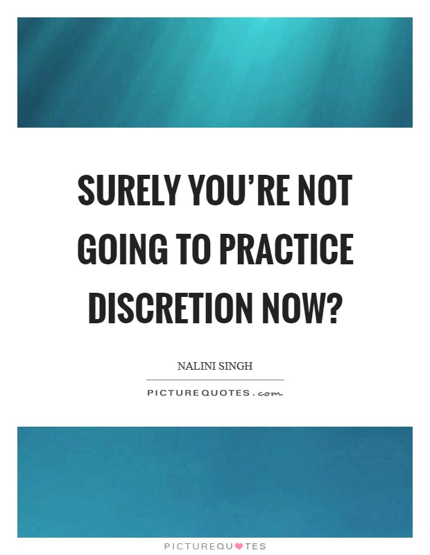 Surely you're not going to practice discretion now? Picture Quote #1