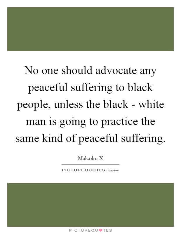 No one should advocate any peaceful suffering to black people, unless the black - white man is going to practice the same kind of peaceful suffering Picture Quote #1
