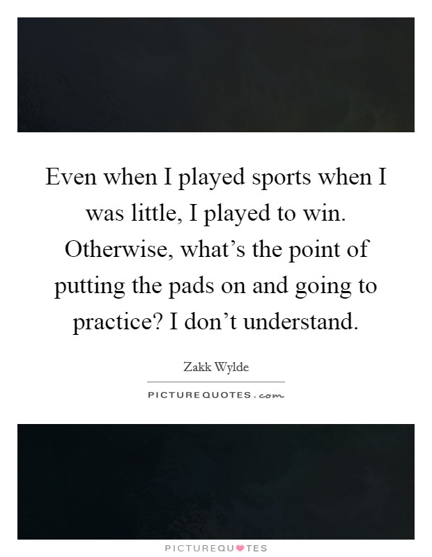 Even when I played sports when I was little, I played to win. Otherwise, what's the point of putting the pads on and going to practice? I don't understand Picture Quote #1