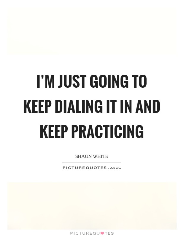 I'm just going to keep dialing it in and keep practicing Picture Quote #1