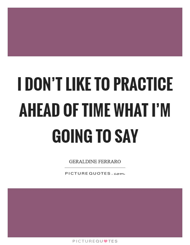 I don't like to practice ahead of time what I'm going to say Picture Quote #1