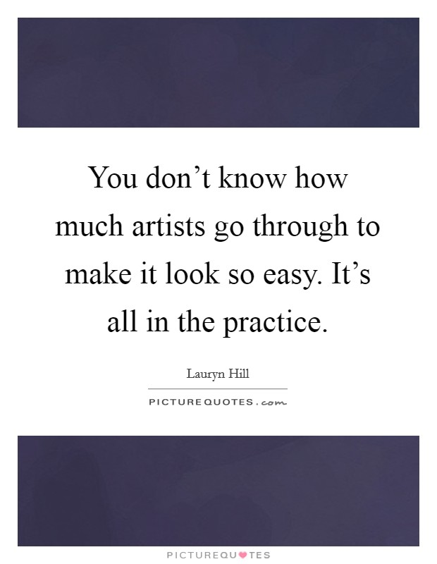 You don't know how much artists go through to make it look so easy. It's all in the practice Picture Quote #1