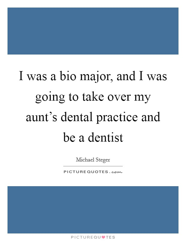 I was a bio major, and I was going to take over my aunt's dental practice and be a dentist Picture Quote #1