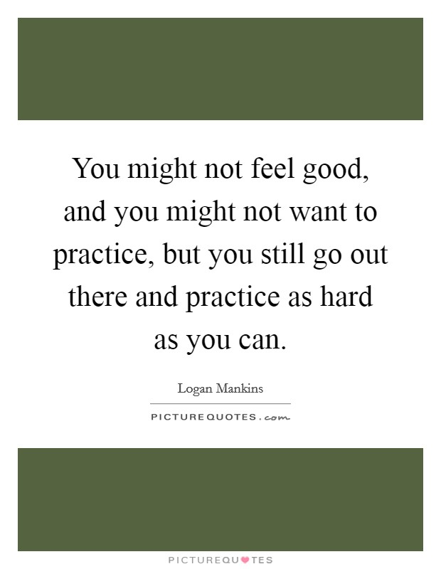 You might not feel good, and you might not want to practice, but you still go out there and practice as hard as you can Picture Quote #1