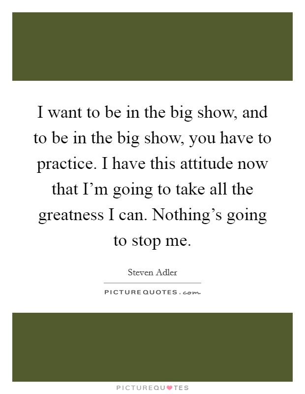 I want to be in the big show, and to be in the big show, you have to practice. I have this attitude now that I'm going to take all the greatness I can. Nothing's going to stop me Picture Quote #1