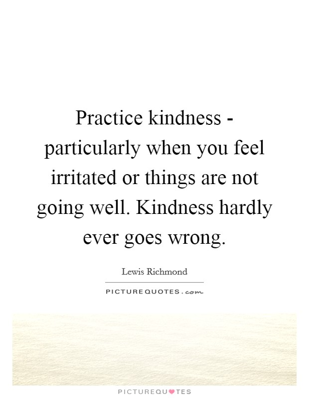 Practice kindness - particularly when you feel irritated or things are not going well. Kindness hardly ever goes wrong Picture Quote #1