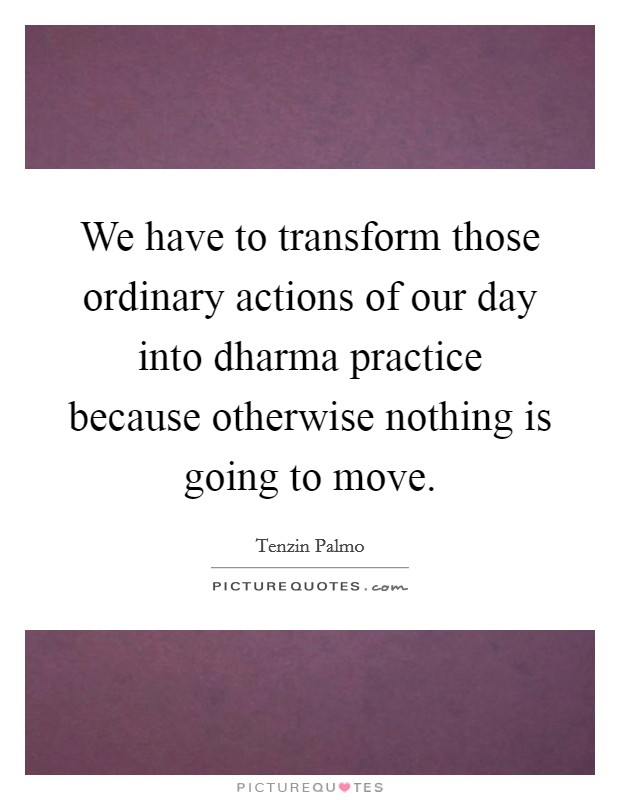 We have to transform those ordinary actions of our day into dharma practice because otherwise nothing is going to move Picture Quote #1