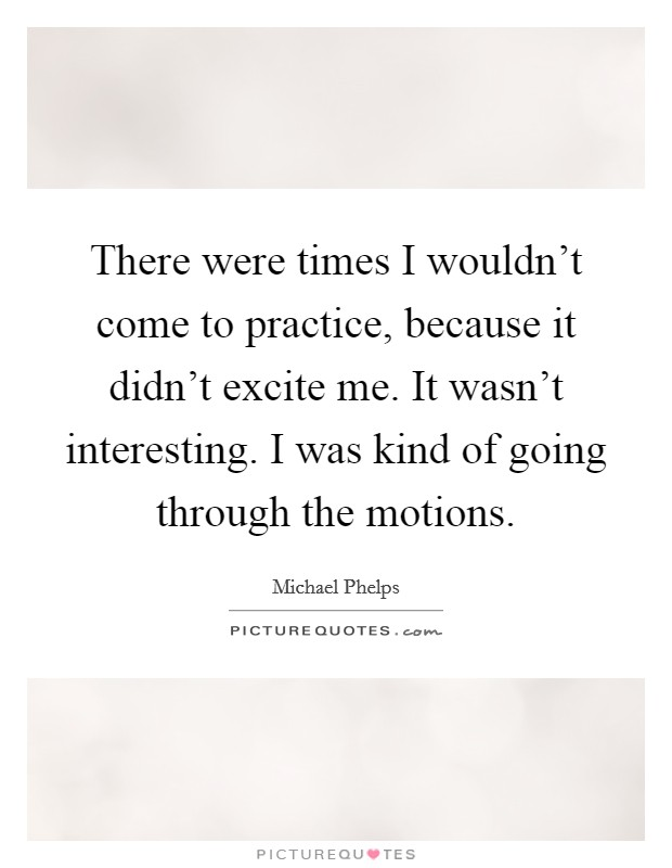 There were times I wouldn't come to practice, because it didn't excite me. It wasn't interesting. I was kind of going through the motions Picture Quote #1