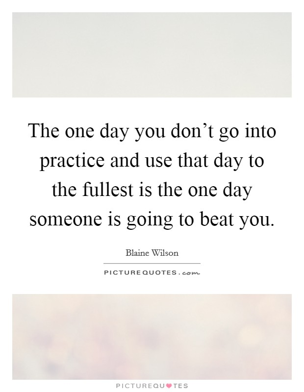 The one day you don't go into practice and use that day to the fullest is the one day someone is going to beat you Picture Quote #1