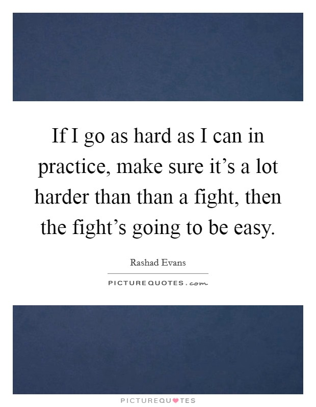 If I go as hard as I can in practice, make sure it's a lot harder than than a fight, then the fight's going to be easy Picture Quote #1