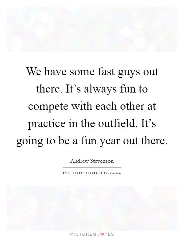 We have some fast guys out there. It's always fun to compete with each other at practice in the outfield. It's going to be a fun year out there Picture Quote #1