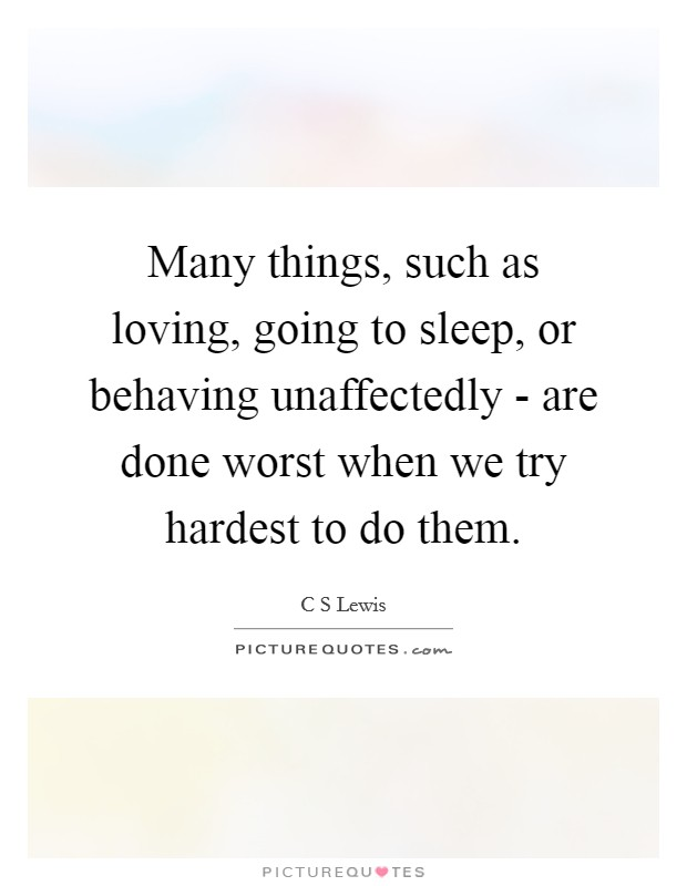 Many things, such as loving, going to sleep, or behaving unaffectedly - are done worst when we try hardest to do them Picture Quote #1