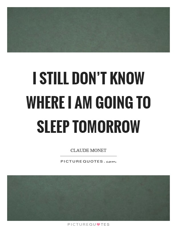I still don't know where I am going to sleep tomorrow Picture Quote #1