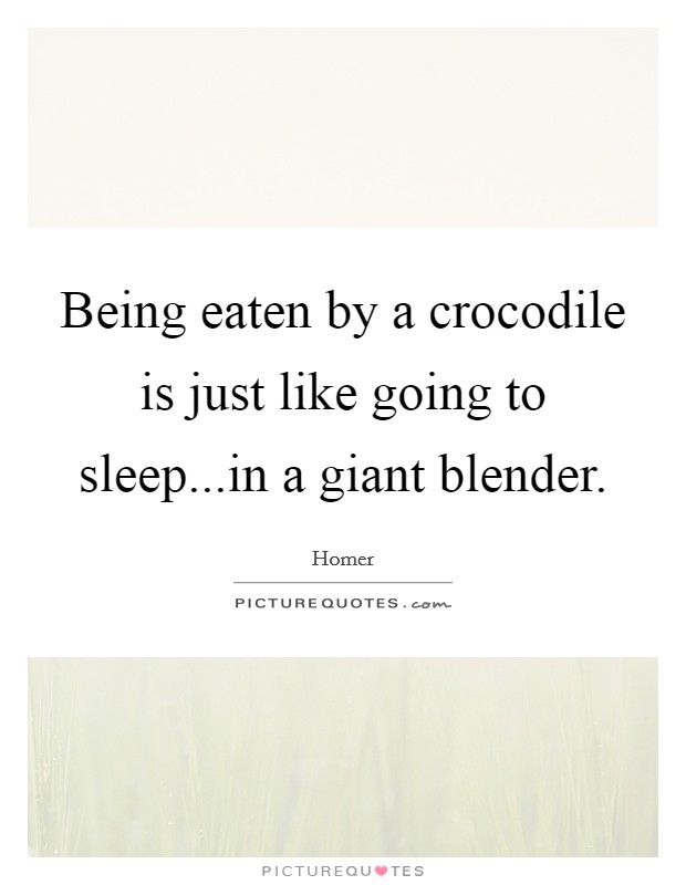 Being eaten by a crocodile is just like going to sleep...in a giant blender Picture Quote #1