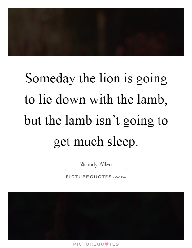 Someday the lion is going to lie down with the lamb, but the lamb isn't going to get much sleep Picture Quote #1