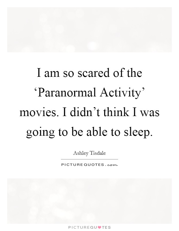 I am so scared of the 'Paranormal Activity' movies. I didn't think I was going to be able to sleep Picture Quote #1