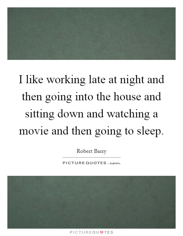 I like working late at night and then going into the house and sitting down and watching a movie and then going to sleep Picture Quote #1