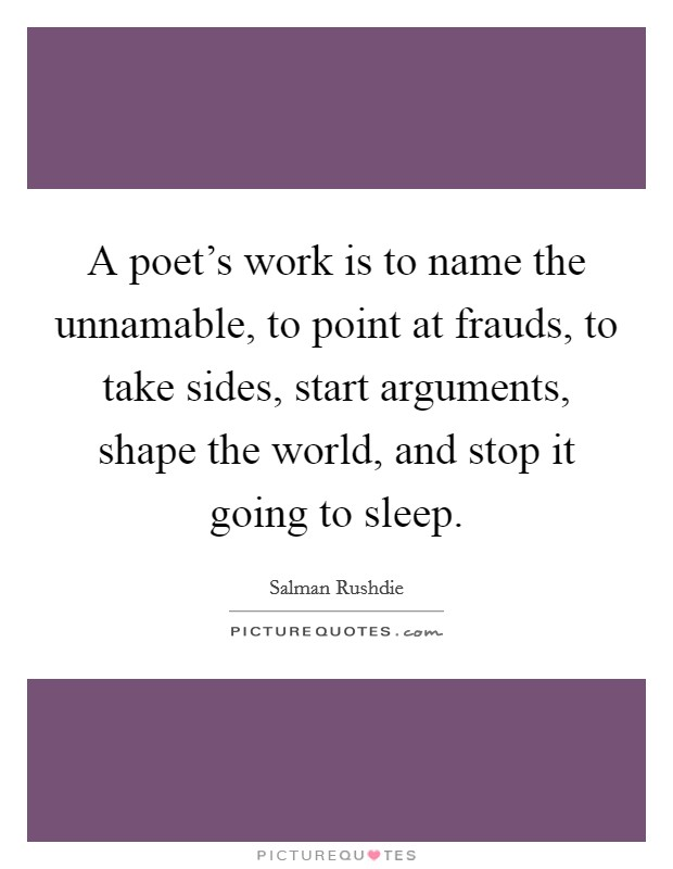 A poet's work is to name the unnamable, to point at frauds, to take sides, start arguments, shape the world, and stop it going to sleep Picture Quote #1