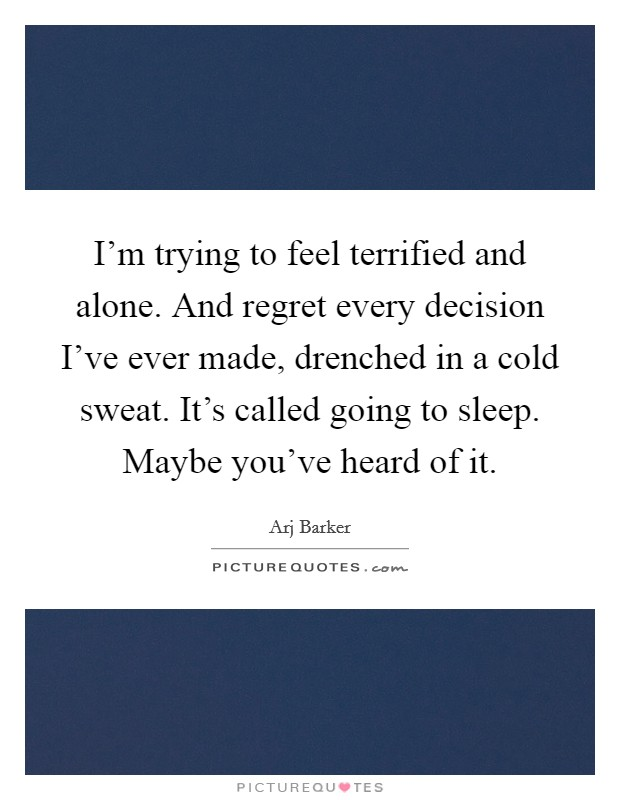 I'm trying to feel terrified and alone. And regret every decision I've ever made, drenched in a cold sweat. It's called going to sleep. Maybe you've heard of it Picture Quote #1