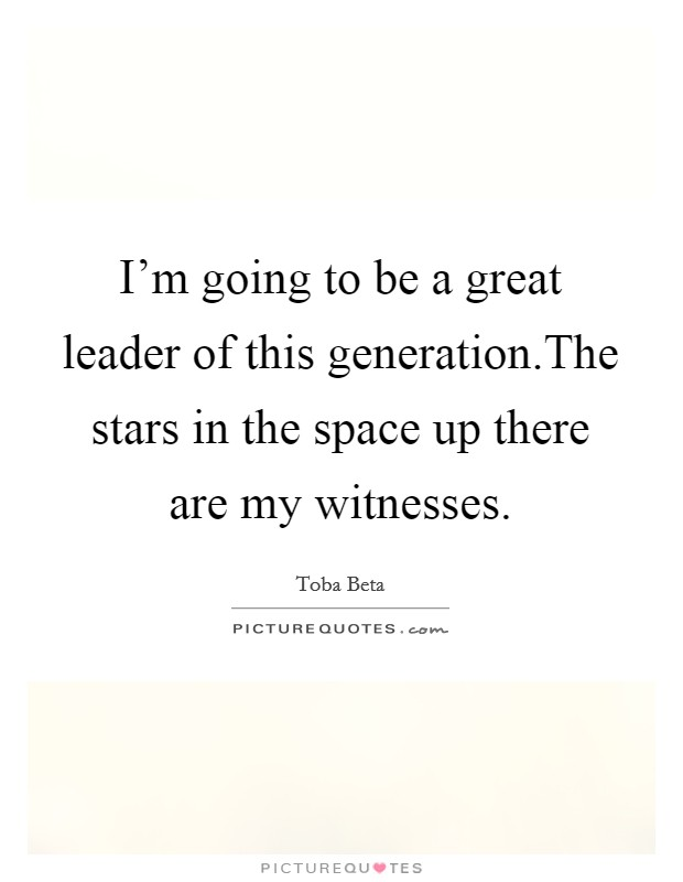 I'm going to be a great leader of this generation.The stars in the space up there are my witnesses Picture Quote #1