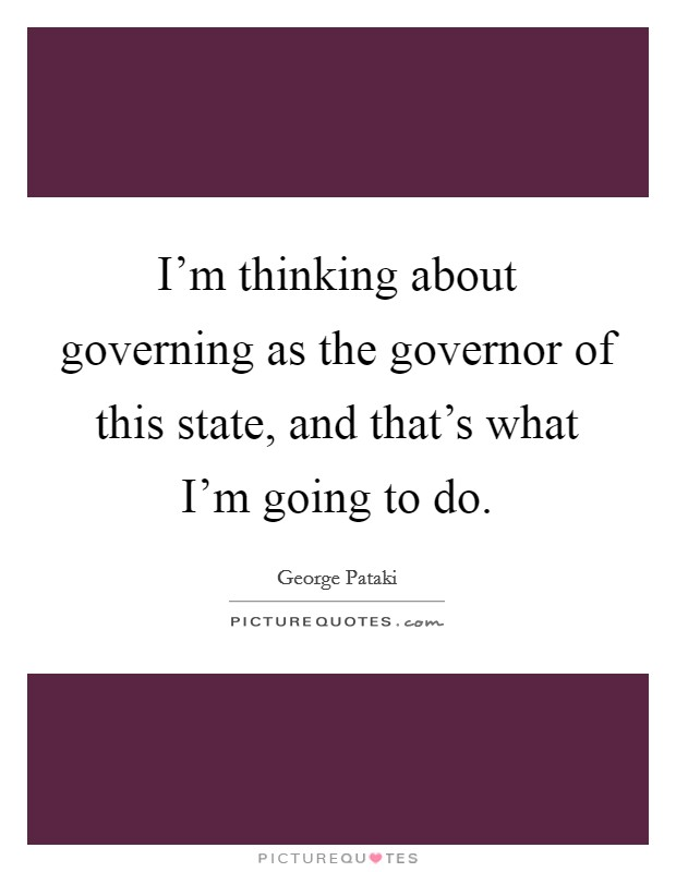 I'm thinking about governing as the governor of this state, and that's what I'm going to do Picture Quote #1