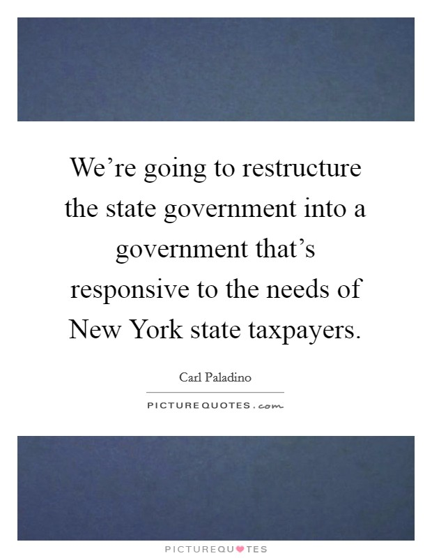 We're going to restructure the state government into a government that's responsive to the needs of New York state taxpayers Picture Quote #1