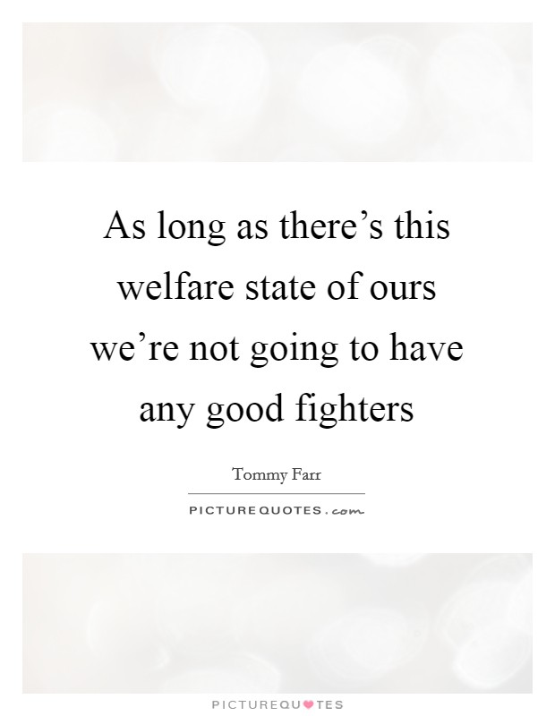 As long as there's this welfare state of ours we're not going to have any good fighters Picture Quote #1