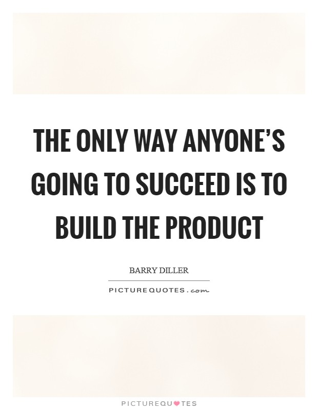 The only way anyone's going to succeed is to build the product Picture Quote #1