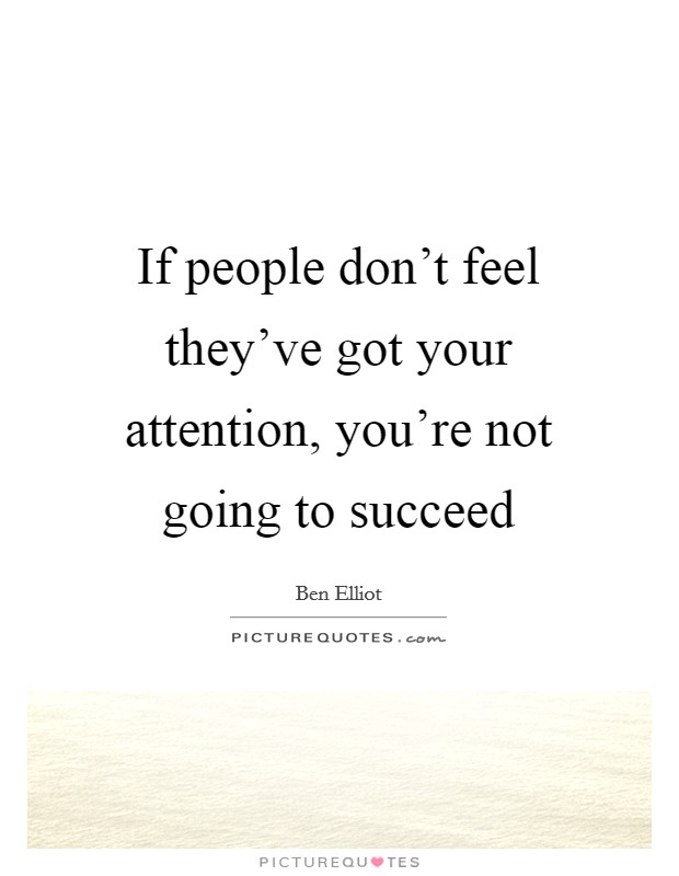 If people don't feel they've got your attention, you're not going to succeed Picture Quote #1