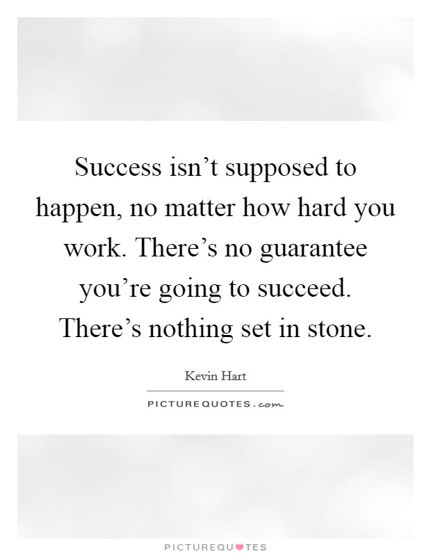 Success isn't supposed to happen, no matter how hard you work. There's no guarantee you're going to succeed. There's nothing set in stone Picture Quote #1