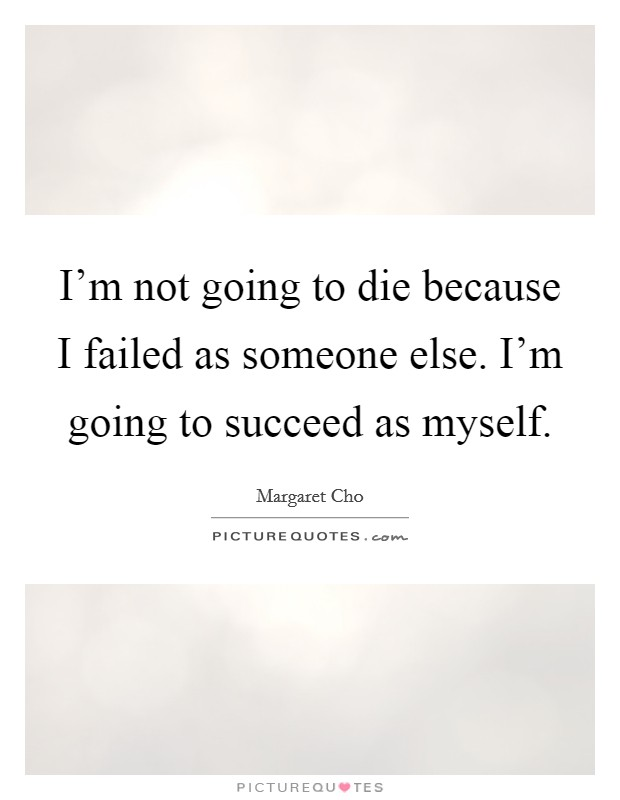 I'm not going to die because I failed as someone else. I'm going to succeed as myself Picture Quote #1