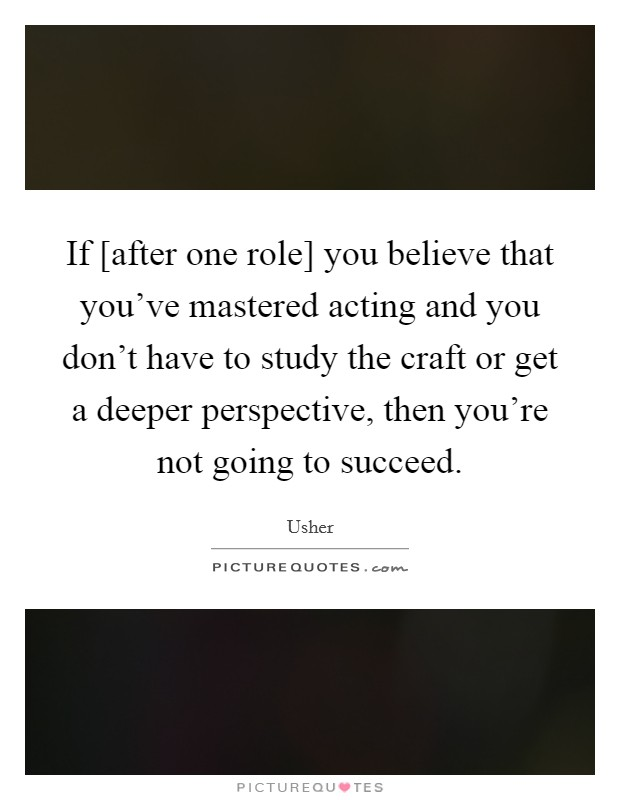 If [after one role] you believe that you've mastered acting and you don't have to study the craft or get a deeper perspective, then you're not going to succeed Picture Quote #1