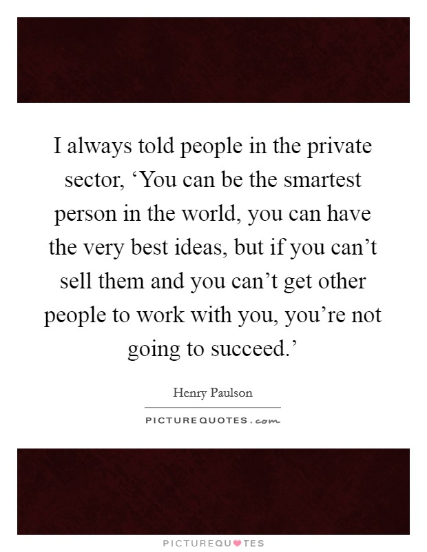 I always told people in the private sector, 'You can be the smartest person in the world, you can have the very best ideas, but if you can't sell them and you can't get other people to work with you, you're not going to succeed.' Picture Quote #1