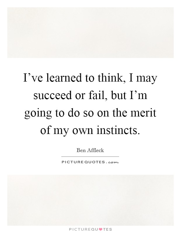 I've learned to think, I may succeed or fail, but I'm going to do so on the merit of my own instincts Picture Quote #1