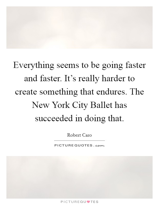 Everything seems to be going faster and faster. It's really harder to create something that endures. The New York City Ballet has succeeded in doing that Picture Quote #1