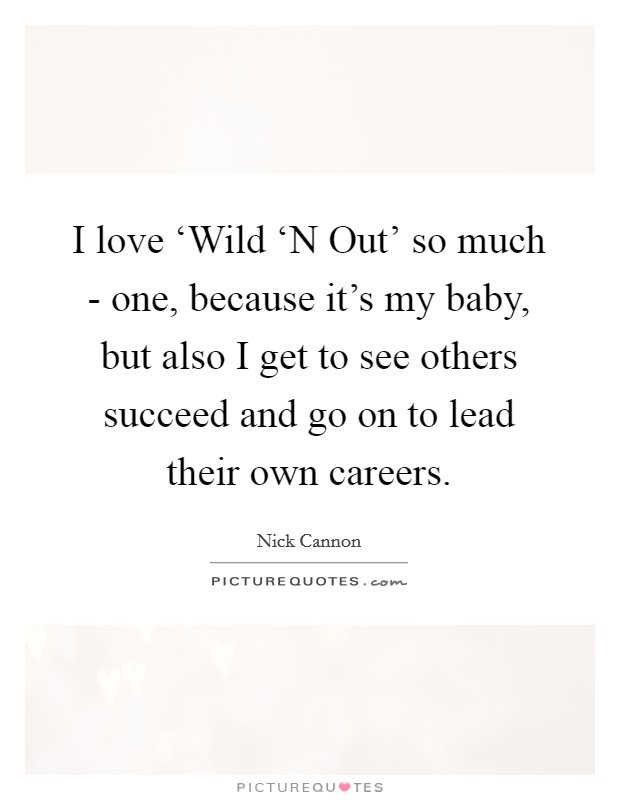 I love 'Wild 'N Out' so much - one, because it's my baby, but also I get to see others succeed and go on to lead their own careers Picture Quote #1