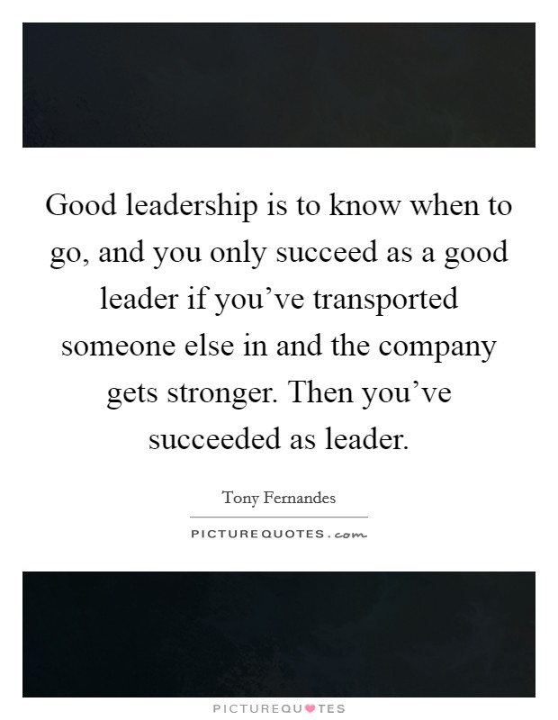 Good leadership is to know when to go, and you only succeed as a good leader if you've transported someone else in and the company gets stronger. Then you've succeeded as leader Picture Quote #1